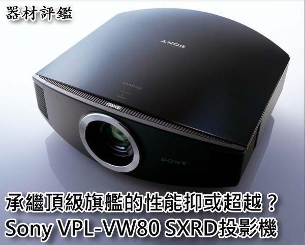承繼頂級旗艦的性能抑或超越? Sony VPL-VW80 SXRD投影機