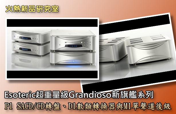 Esoteric超重量級Grandioso新旗艦系列:P1 SACD/CD轉盤、D1數類轉換器與M1單聲道後級