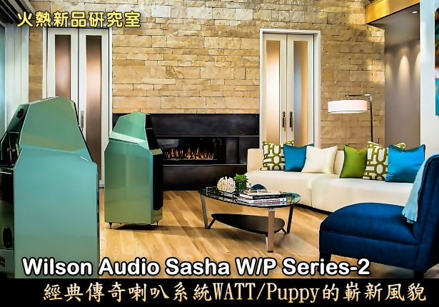 Wilson Audio Sasha W/P Series-2,經典傳奇喇叭系統WATT/Puppy的嶄新風貌